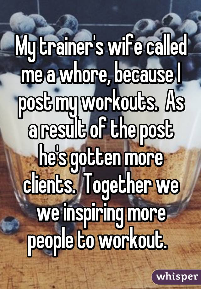 My trainer's wife called me a whore, because I post my workouts.  As a result of the post he's gotten more clients.  Together we we inspiring more people to workout.
