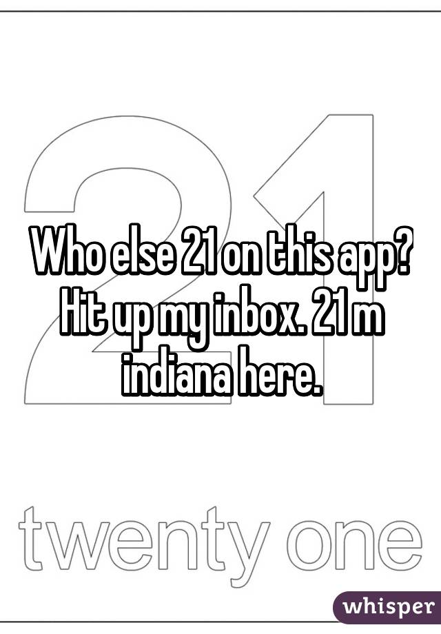 Who else 21 on this app? Hit up my inbox. 21 m indiana here.