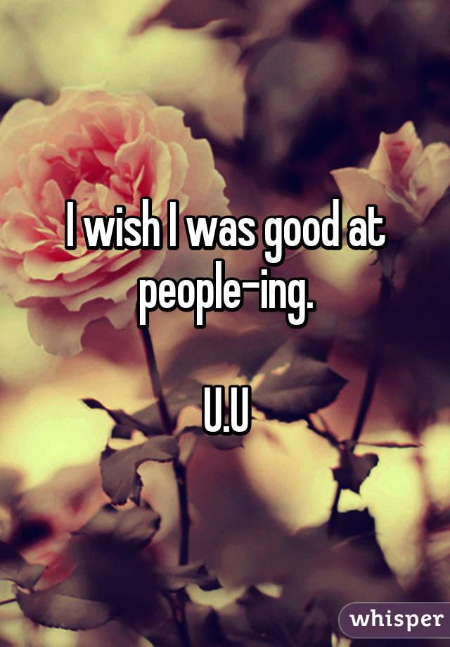 I wish I was good at people-ing.  U.U