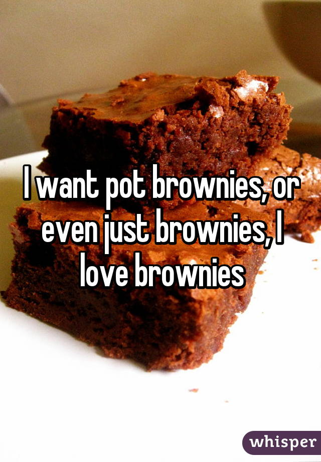 I want pot brownies, or even just brownies, I love brownies