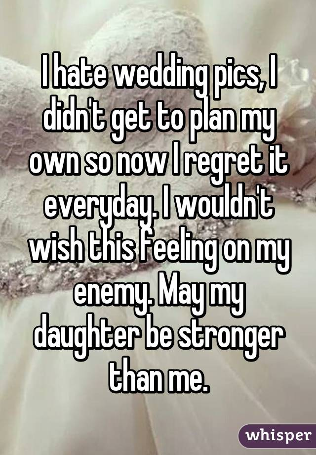 I hate wedding pics, I didn't get to plan my own so now I regret it everyday. I wouldn't wish this feeling on my enemy. May my daughter be stronger than me.