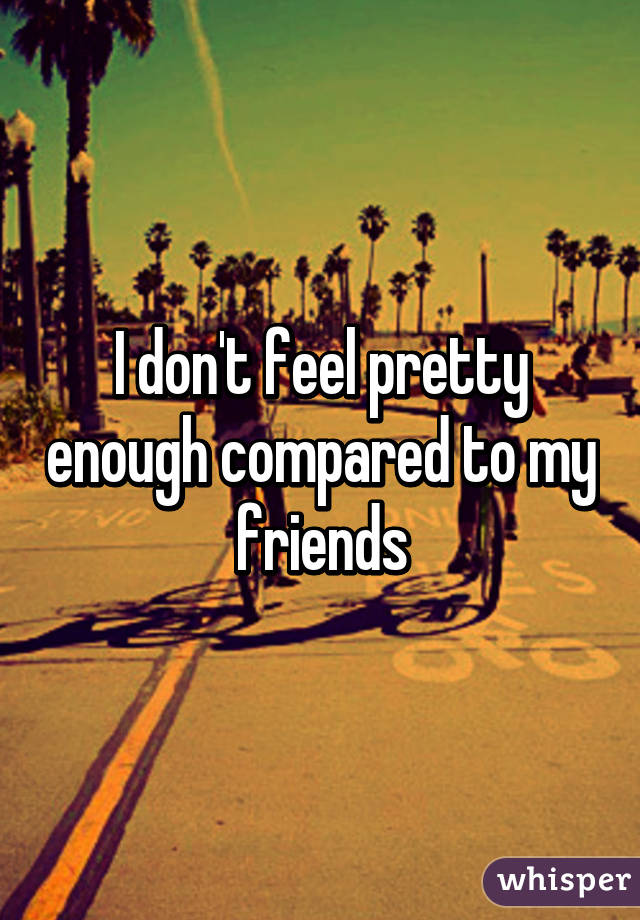 I don't feel pretty enough compared to my friends