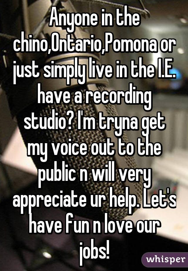 Anyone in the chino,Ontario,Pomona or just simply live in the I.E. have a recording studio? I'm tryna get my voice out to the public n will very appreciate ur help. Let's have fun n love our jobs!