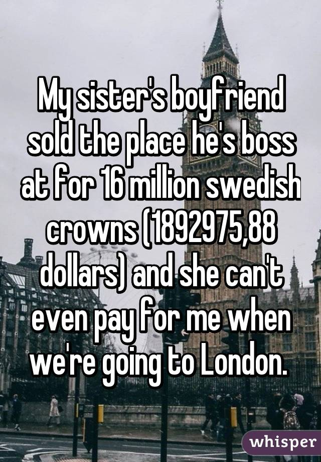 My sister's boyfriend sold the place he's boss at for 16 million swedish crowns (1892975,88 dollars) and she can't even pay for me when we're going to London.