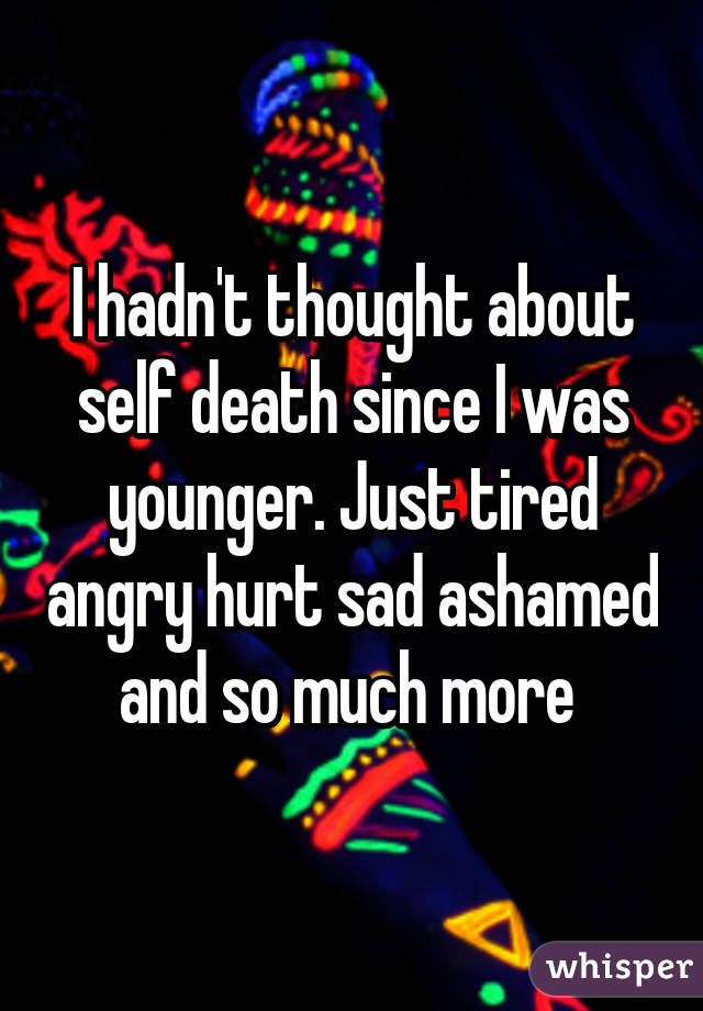 I hadn't thought about self death since I was younger. Just tired angry hurt sad ashamed and so much more