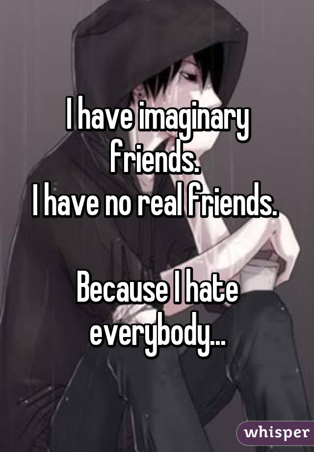 I have imaginary friends.  I have no real friends.   Because I hate everybody...