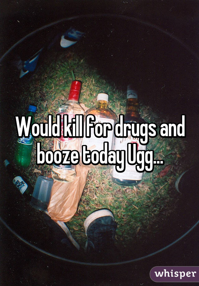 Would kill for drugs and booze today Ugg...