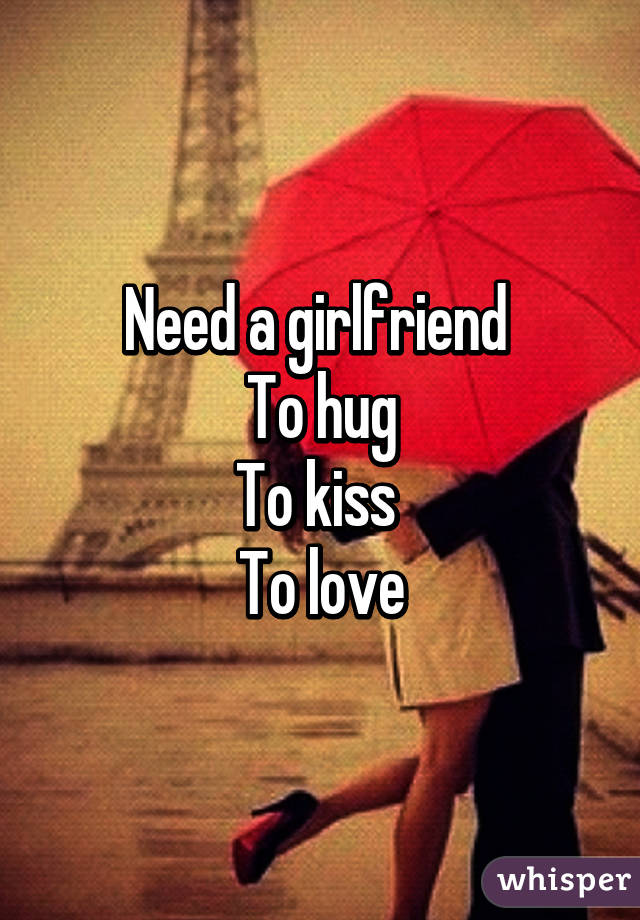 Need a girlfriend  To hug To kiss  To love