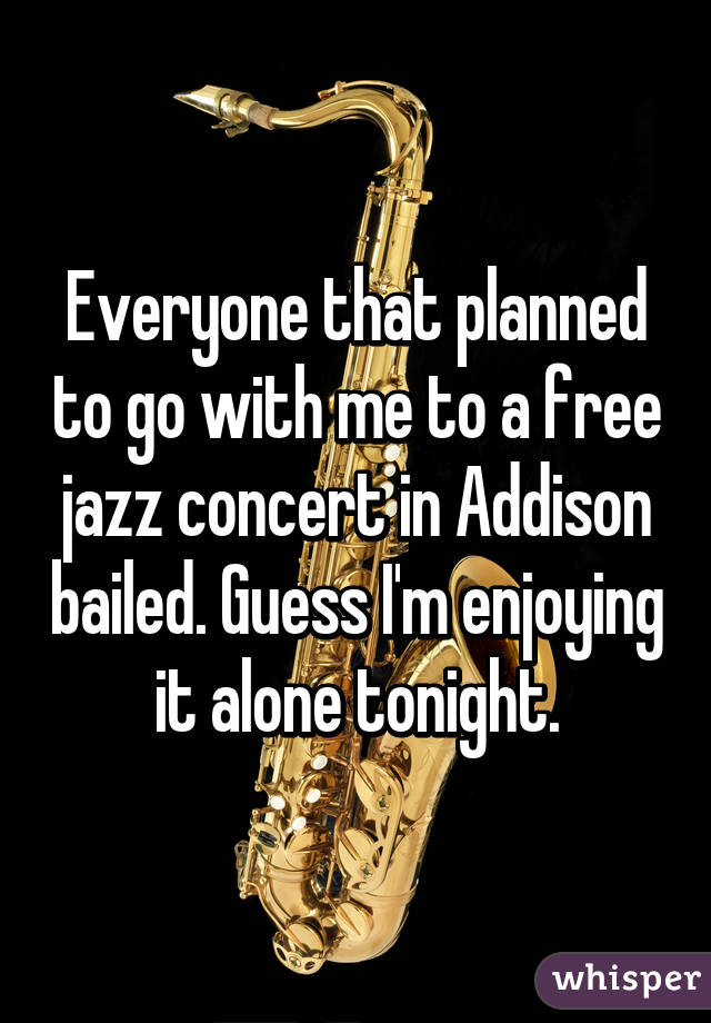 Everyone that planned to go with me to a free jazz concert in Addison bailed. Guess I'm enjoying it alone tonight.