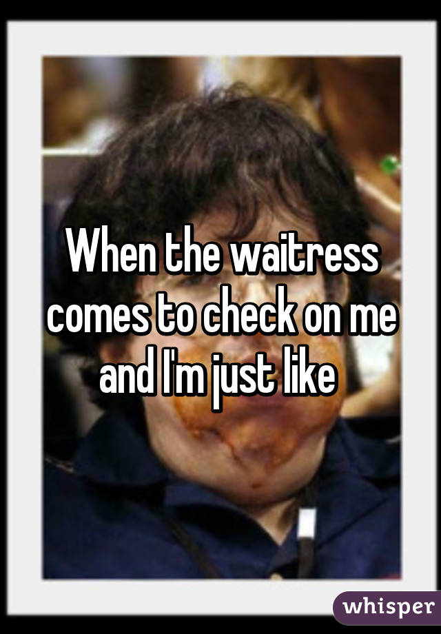 When the waitress comes to check on me and I'm just like