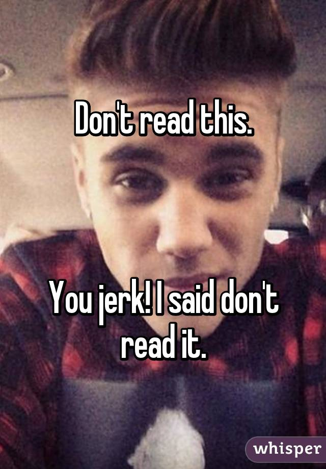Don't read this.    You jerk! I said don't read it.
