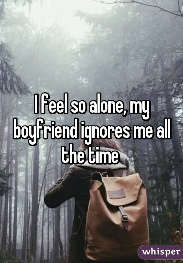I feel so alone, my boyfriend ignores me all the time