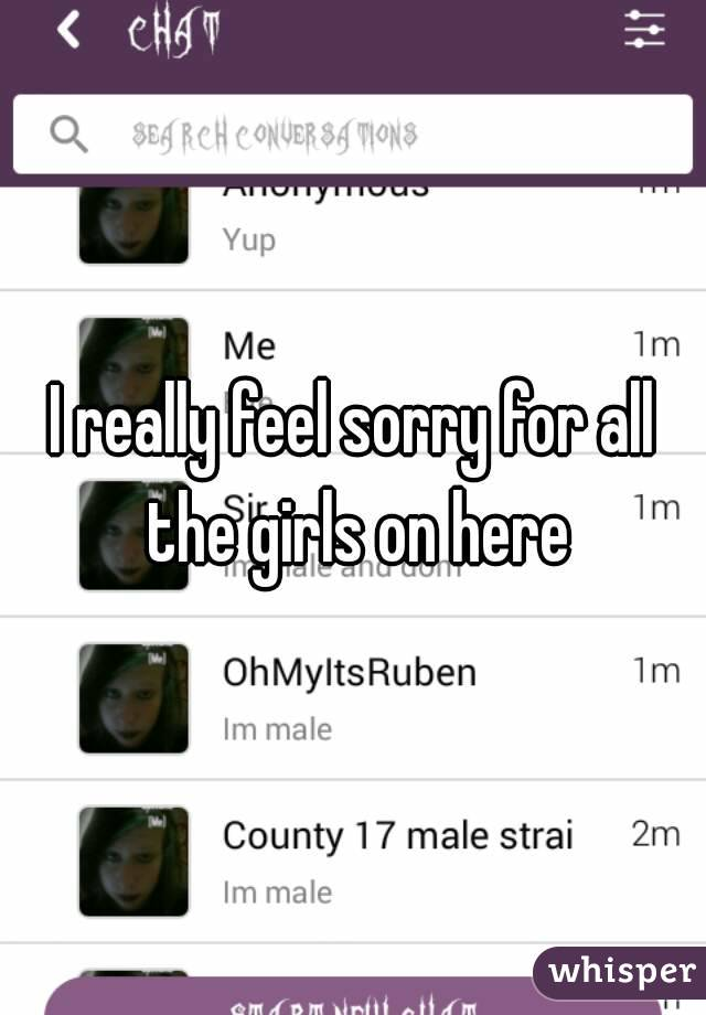 I really feel sorry for all the girls on here