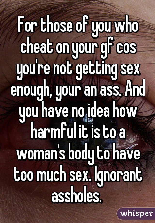 For those of you who cheat on your gf cos you're not getting sex enough, your an ass. And you have no idea how harmful it is to a woman's body to have too much sex. Ignorant assholes.