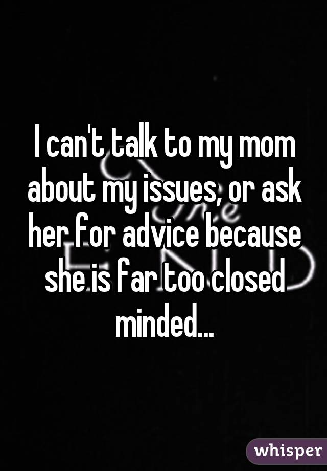 I can't talk to my mom about my issues, or ask her for advice because she is far too closed minded...