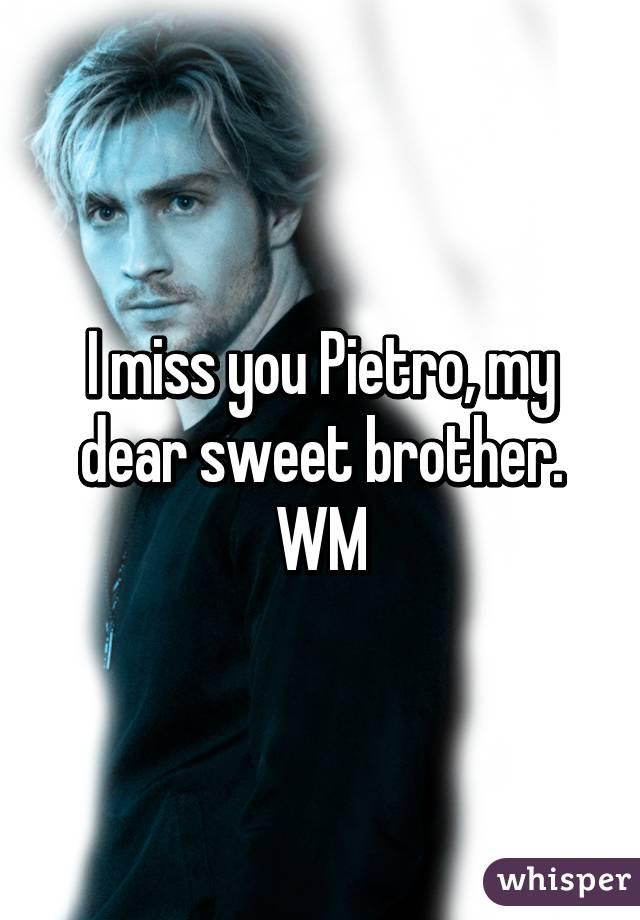 I miss you Pietro, my dear sweet brother. WM
