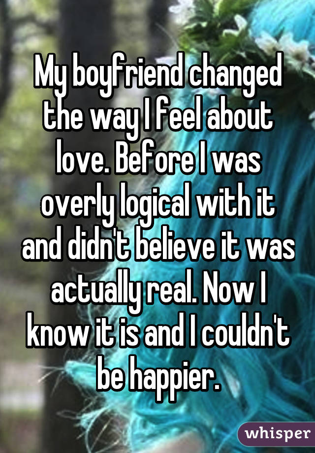 My boyfriend changed the way I feel about love. Before I was overly logical with it and didn't believe it was actually real. Now I know it is and I couldn't be happier.