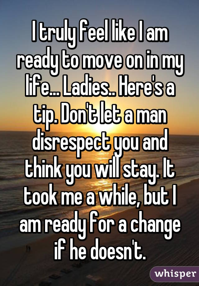 I truly feel like I am ready to move on in my life... Ladies.. Here's a tip. Don't let a man disrespect you and think you will stay. It took me a while, but I am ready for a change if he doesn't.