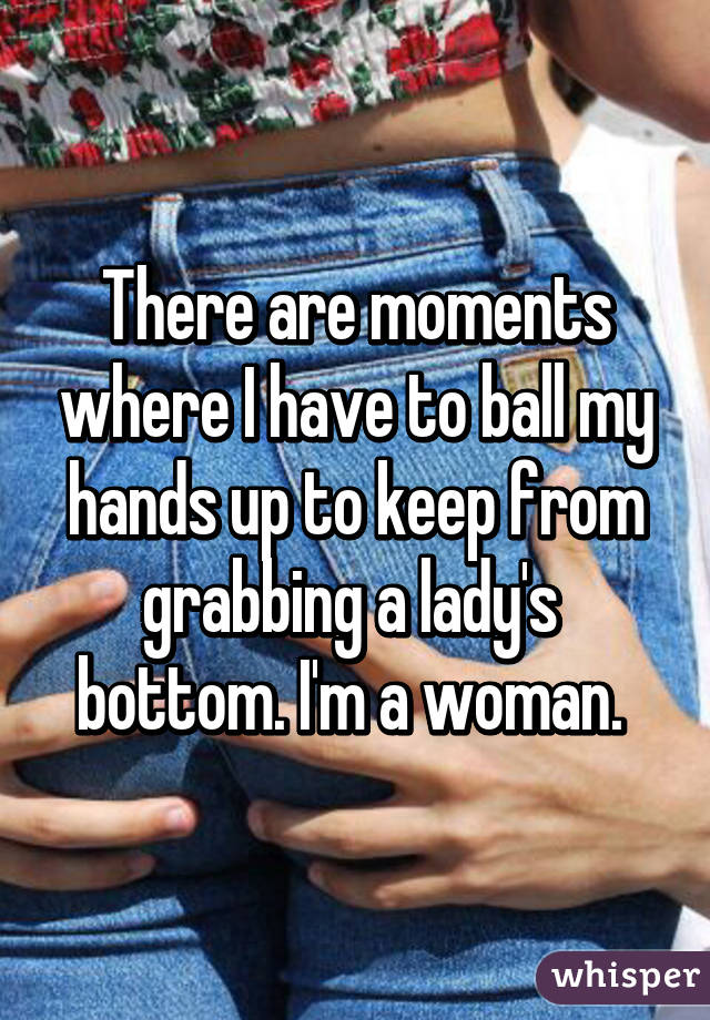 There are moments where I have to ball my hands up to keep from grabbing a lady's  bottom. I'm a woman.