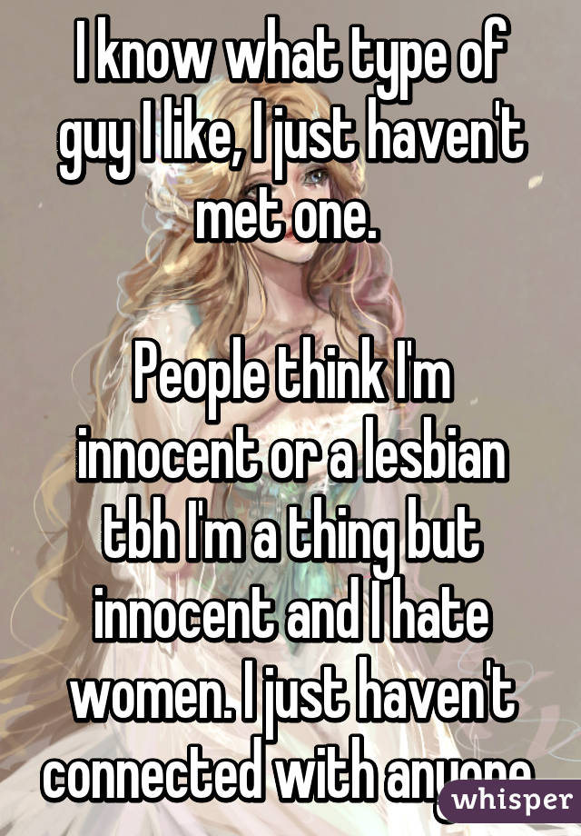 I know what type of guy I like, I just haven't met one.   People think I'm innocent or a lesbian tbh I'm a thing but innocent and I hate women. I just haven't connected with anyone.
