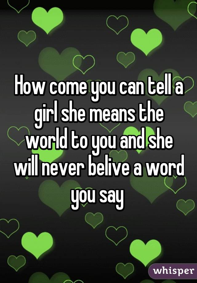 How come you can tell a girl she means the world to you and she will never belive a word you say