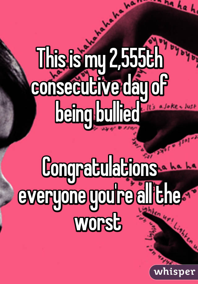 This is my 2,555th consecutive day of being bullied   Congratulations everyone you're all the worst