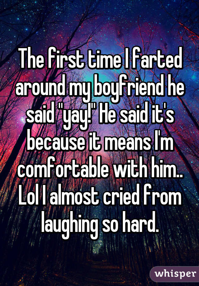 """The first time I farted around my boyfriend he said """"yay!"""" He said it's because it means I'm comfortable with him.. Lol I almost cried from laughing so hard."""