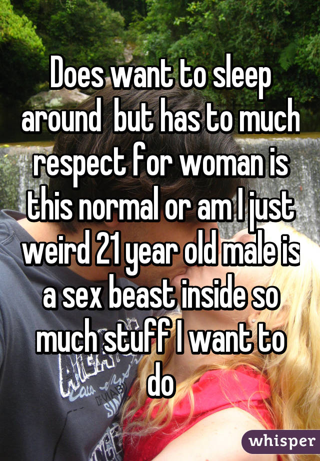 Does want to sleep around  but has to much respect for woman is this normal or am I just weird 21 year old male is a sex beast inside so much stuff I want to do