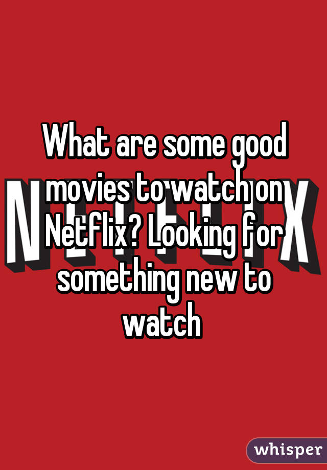 What are some good movies to watch on Netflix? Looking for something new to watch