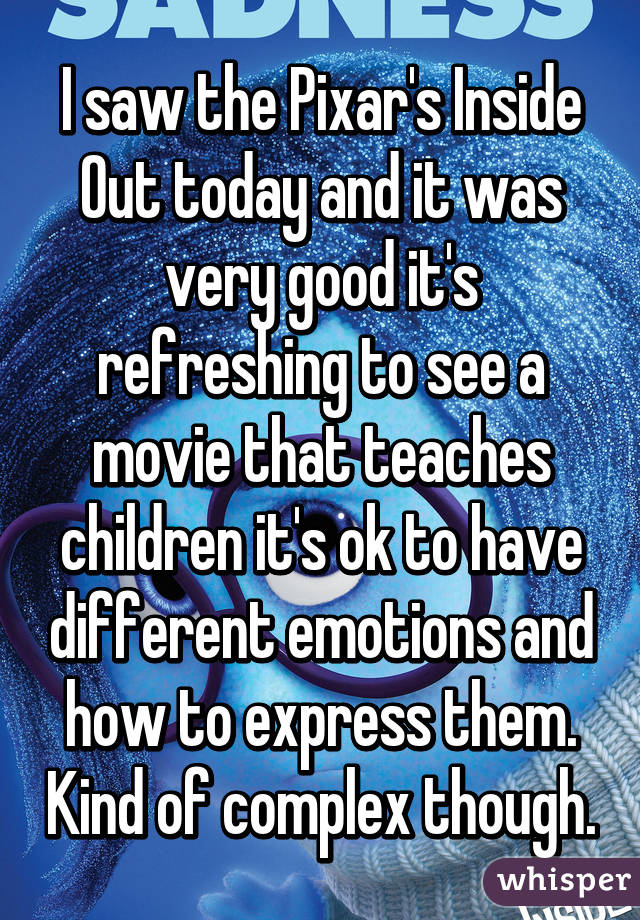 I saw the Pixar's Inside Out today and it was very good it's refreshing to see a movie that teaches children it's ok to have different emotions and how to express them. Kind of complex though.