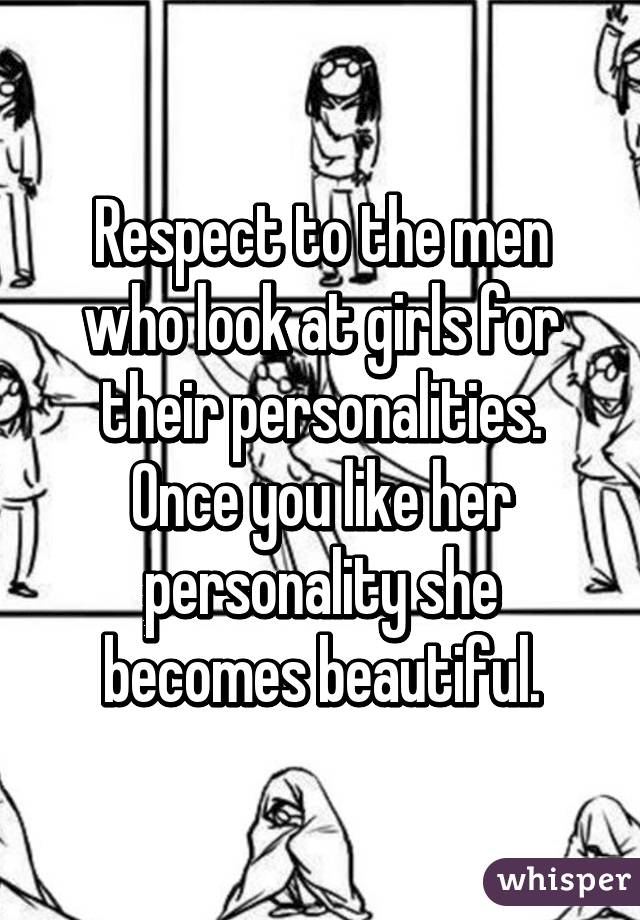 Respect to the men who look at girls for their personalities. Once you like her personality she becomes beautiful.