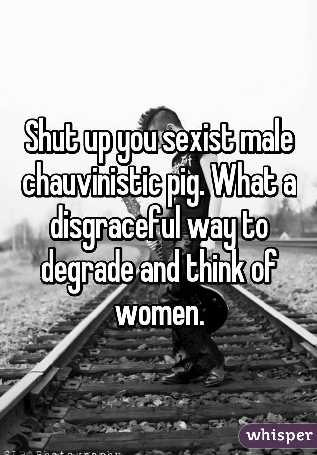 Shut up you sexist male chauvinistic pig. What a disgraceful way to degrade and think of women.
