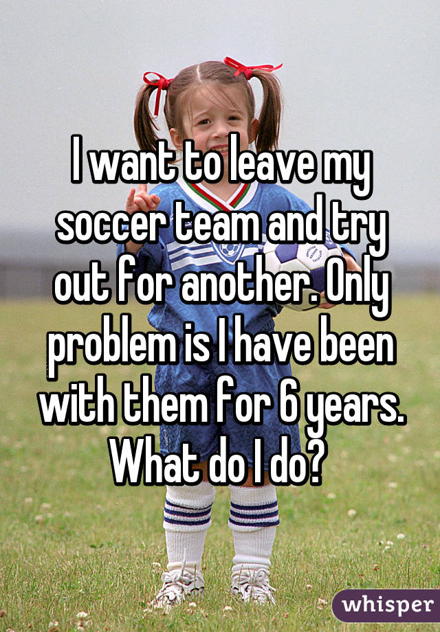 I want to leave my soccer team and try out for another. Only problem is I have been with them for 6 years. What do I do?