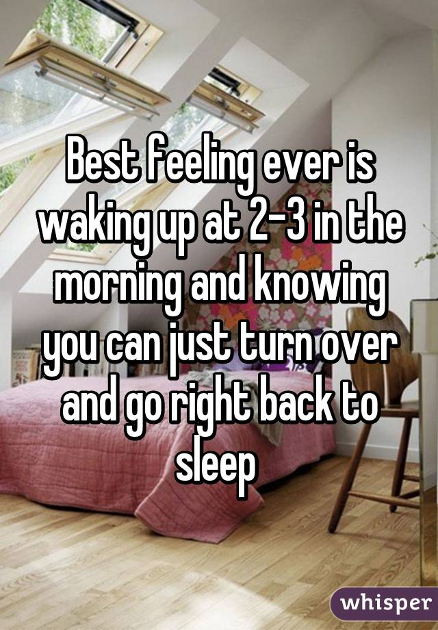 Best feeling ever is waking up at 2-3 in the morning and knowing you can just turn over and go right back to sleep