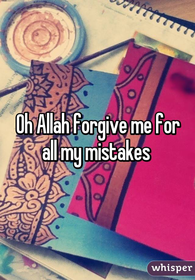 Oh Allah forgive me for all my mistakes