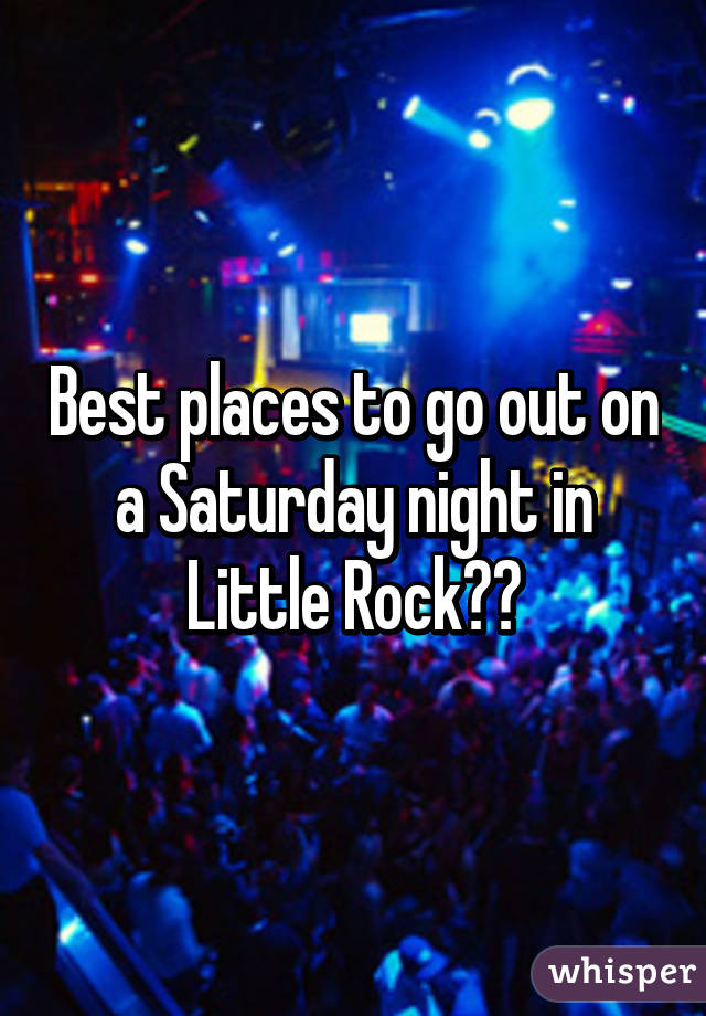 Best places to go out on a Saturday night in Little Rock??