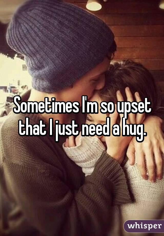 Sometimes I'm so upset that I just need a hug.