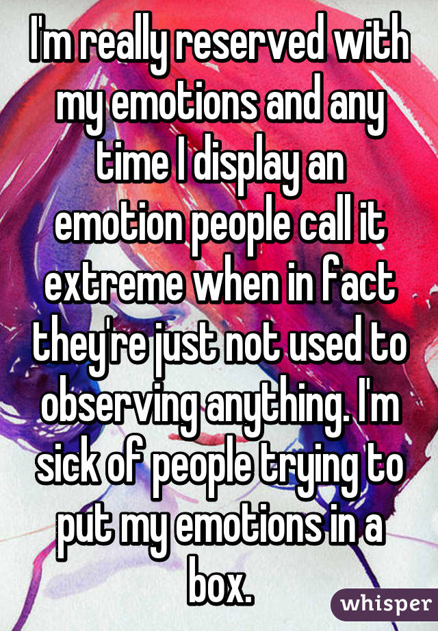 I'm really reserved with my emotions and any time I display an emotion people call it extreme when in fact they're just not used to observing anything. I'm sick of people trying to put my emotions in a box.