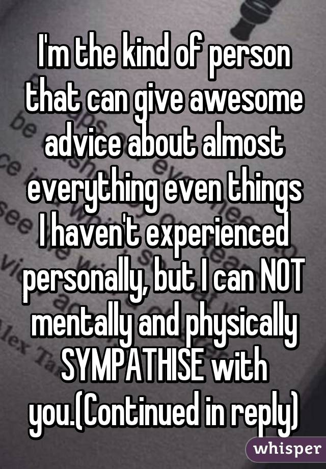 I'm the kind of person that can give awesome advice about almost everything even things I haven't experienced personally, but I can NOT mentally and physically SYMPATHISE with you.(Continued in reply)
