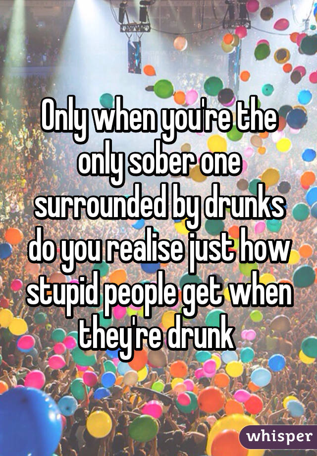 Only when you're the only sober one surrounded by drunks do you realise just how stupid people get when they're drunk