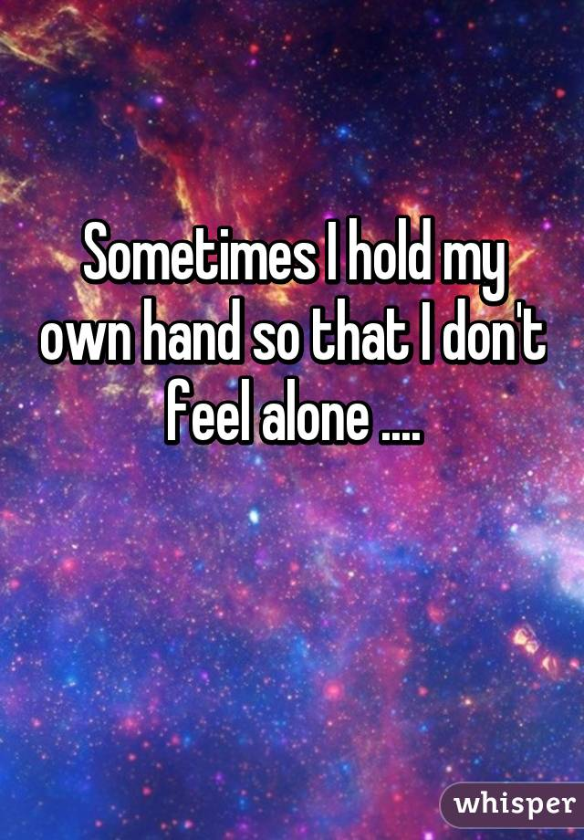 Sometimes I hold my own hand so that I don't feel alone ....