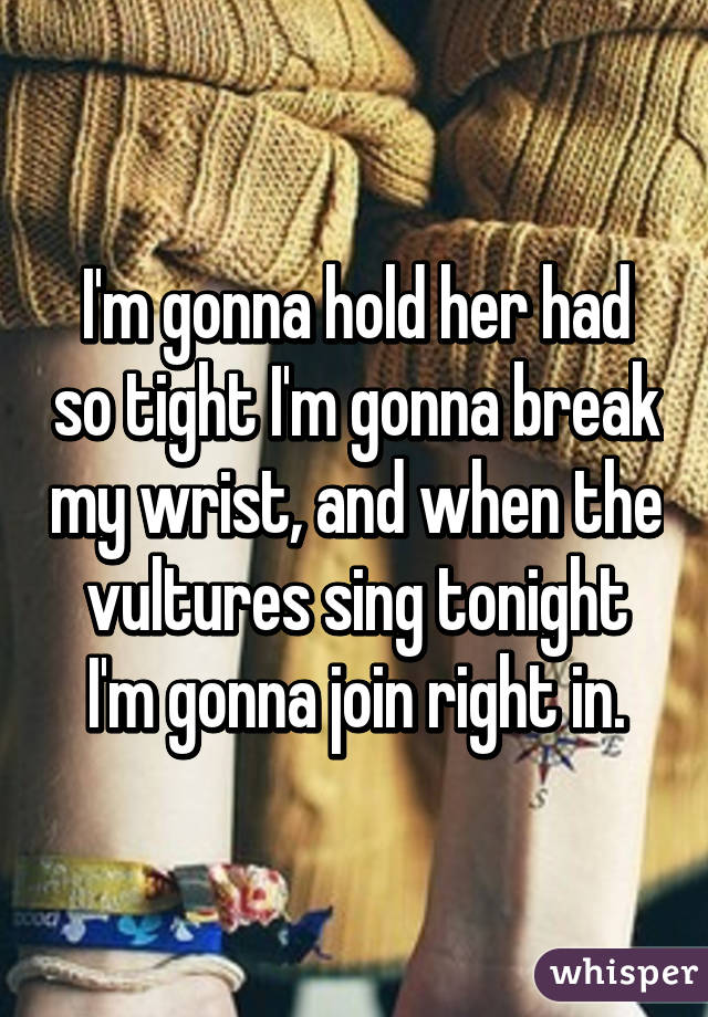 I'm gonna hold her had so tight I'm gonna break my wrist, and when the vultures sing tonight I'm gonna join right in.