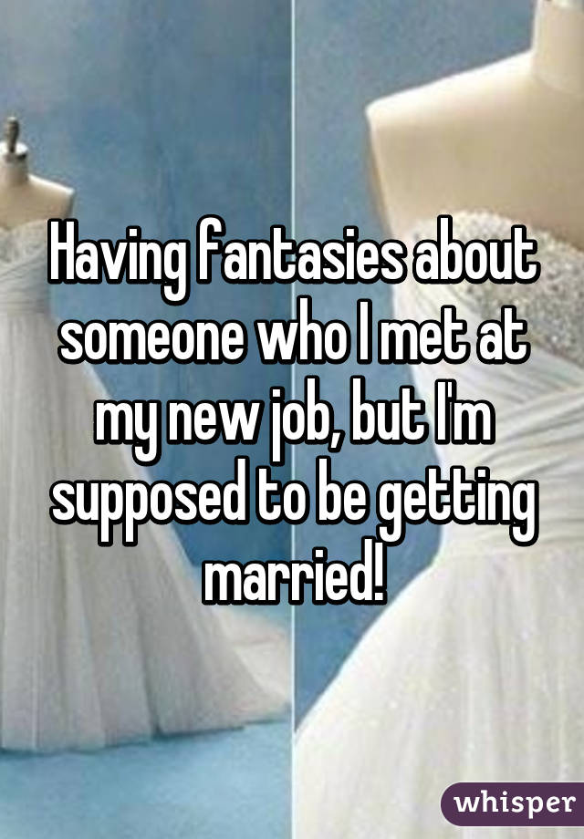 Having fantasies about someone who I met at my new job, but I'm supposed to be getting married!