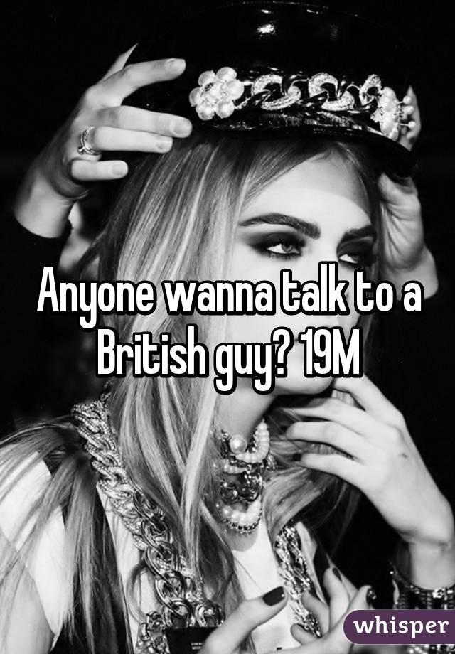 Anyone wanna talk to a British guy? 19M