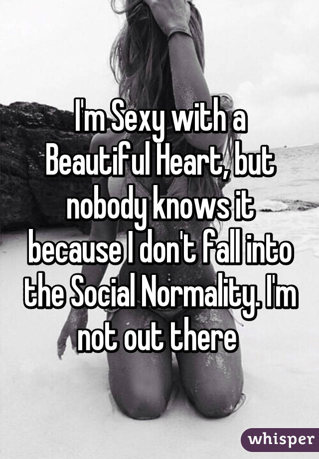 I'm Sexy with a Beautiful Heart, but nobody knows it because I don't fall into the Social Normality. I'm not out there