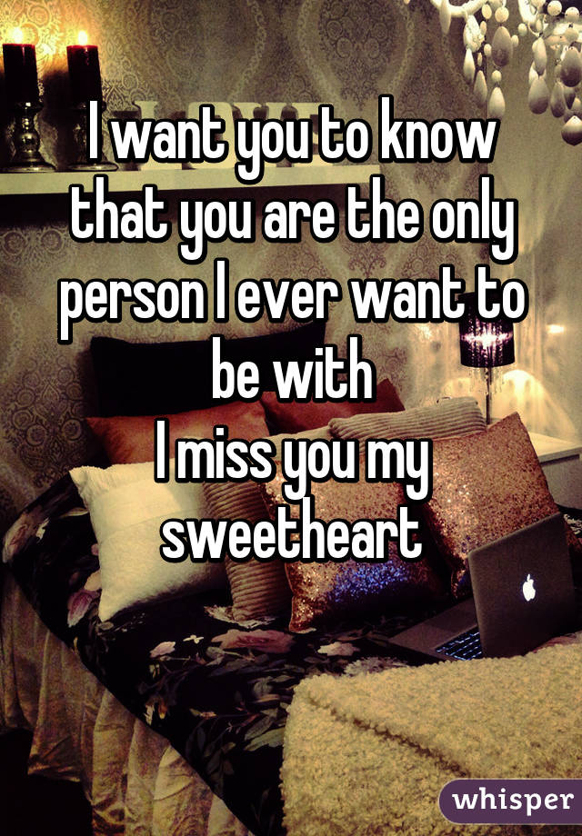 I want you to know that you are the only person I ever want to be with I miss you my sweetheart