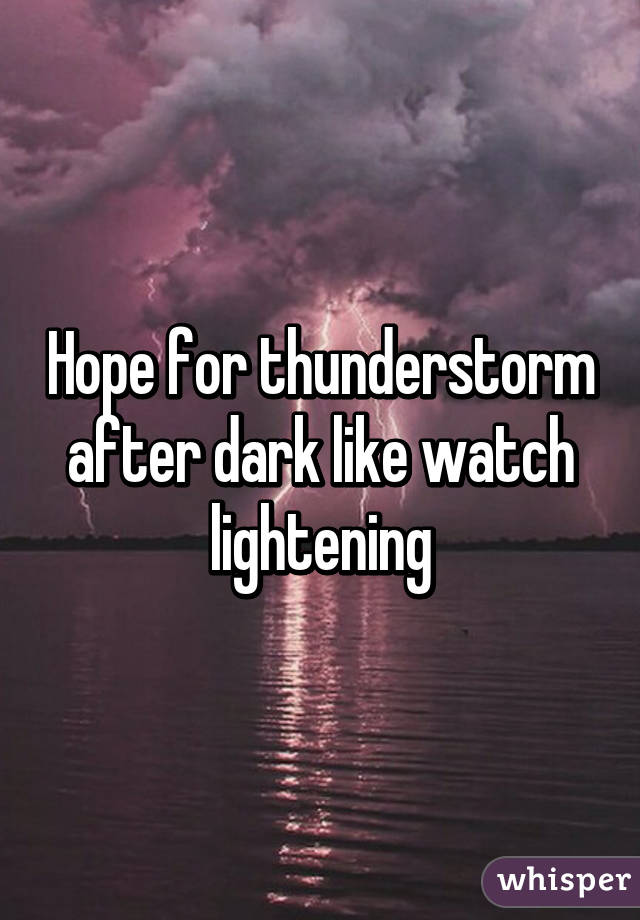 Hope for thunderstorm after dark like watch lightening