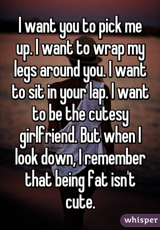 I want you to pick me up. I want to wrap my legs around you. I want to sit in your lap. I want to be the cutesy girlfriend. But when I look down, I remember that being fat isn't cute.