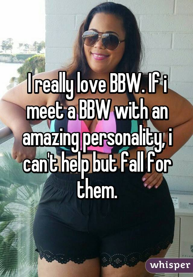 I really love BBW. If i meet a BBW with an amazing personality, i can't help but fall for them.