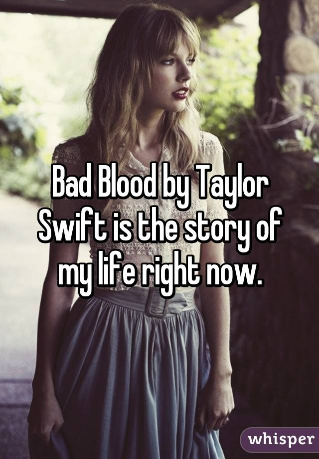 Bad Blood by Taylor Swift is the story of my life right now.